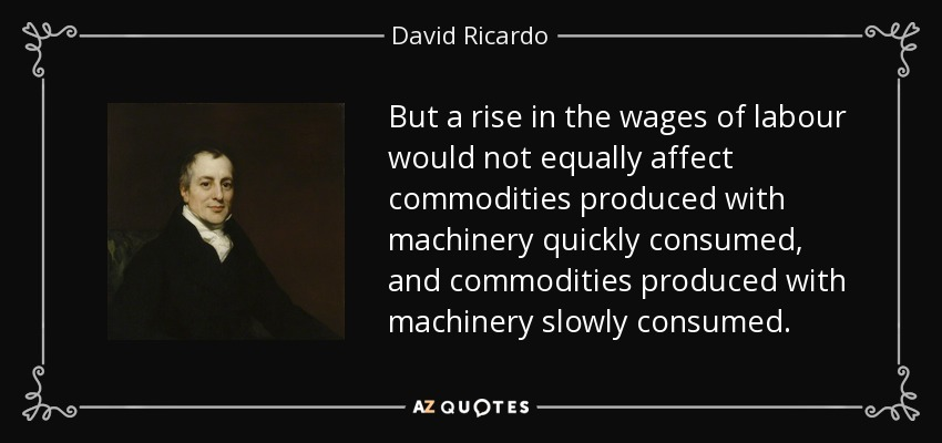 But a rise in the wages of labour would not equally affect commodities produced with machinery quickly consumed, and commodities produced with machinery slowly consumed. - David Ricardo