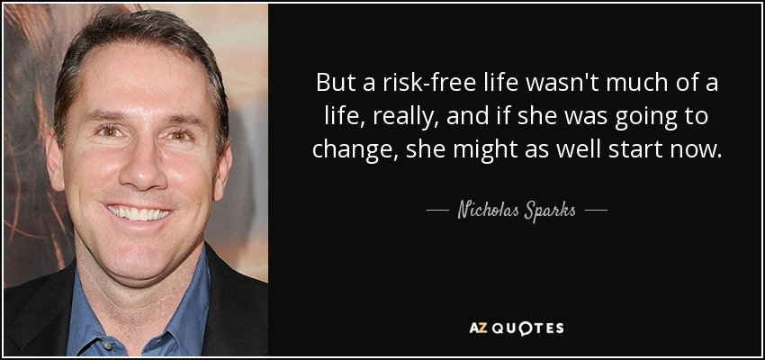 But a risk-free life wasn't much of a life, really, and if she was going to change, she might as well start now. - Nicholas Sparks