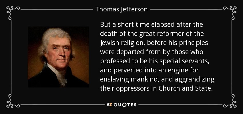 But a short time elapsed after the death of the great reformer of the Jewish religion, before his principles were departed from by those who professed to be his special servants, and perverted into an engine for enslaving mankind, and aggrandizing their oppressors in Church and State. - Thomas Jefferson