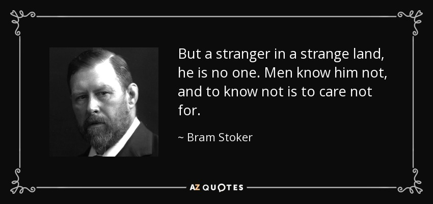 But a stranger in a strange land, he is no one. Men know him not, and to know not is to care not for. - Bram Stoker