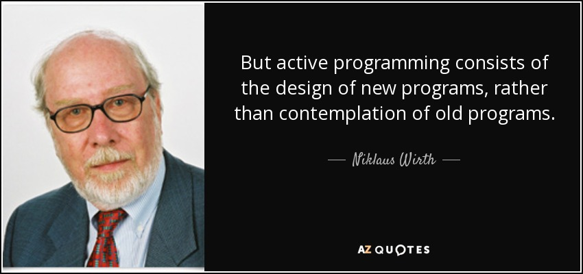 But active programming consists of the design of new programs, rather than contemplation of old programs. - Niklaus Wirth