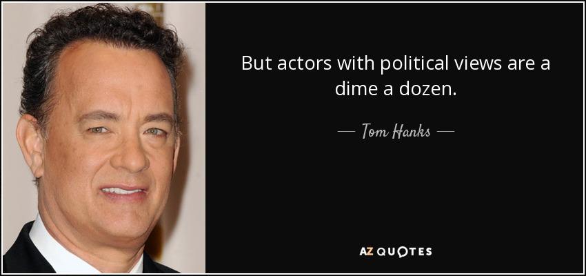 But actors with political views are a dime a dozen. - Tom Hanks