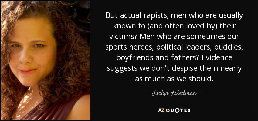 But actual rapists, men who are usually known to (and often loved by) their victims? Men who are sometimes our sports heroes, political leaders, buddies, boyfriends and fathers? Evidence suggests we don't despise them nearly as much as we should. - Jaclyn Friedman