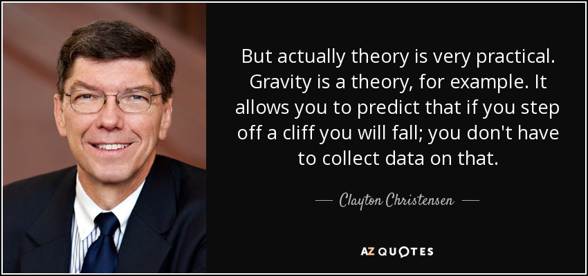 But actually theory is very practical. Gravity is a theory, for example. It allows you to predict that if you step off a cliff you will fall; you don't have to collect data on that. - Clayton Christensen