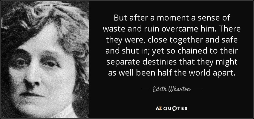 But after a moment a sense of waste and ruin overcame him. There they were, close together and safe and shut in; yet so chained to their separate destinies that they might as well been half the world apart. - Edith Wharton