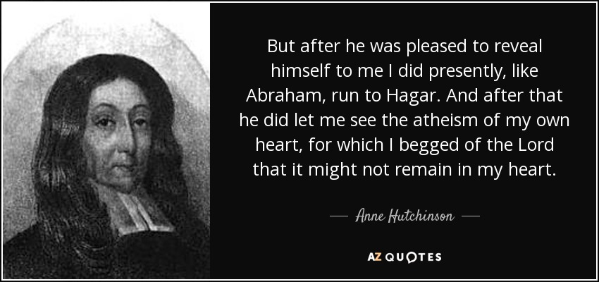 But after he was pleased to reveal himself to me I did presently, like Abraham, run to Hagar. And after that he did let me see the atheism of my own heart, for which I begged of the Lord that it might not remain in my heart. - Anne Hutchinson