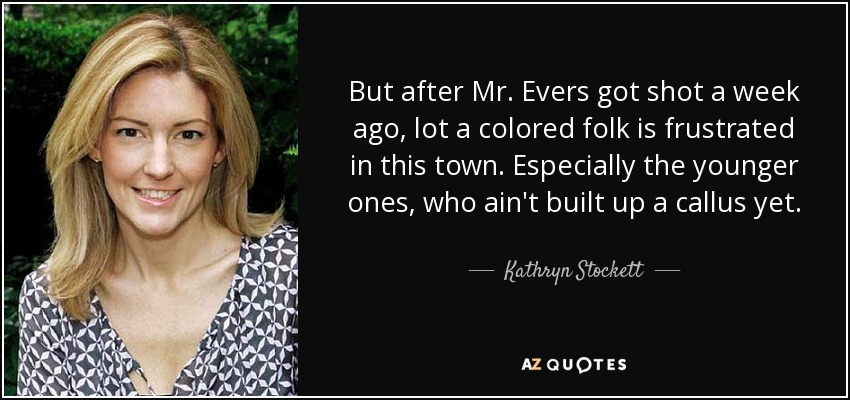 But after Mr. Evers got shot a week ago, lot a colored folk is frustrated in this town. Especially the younger ones, who ain't built up a callus yet. - Kathryn Stockett