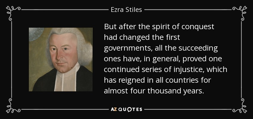 But after the spirit of conquest had changed the first governments, all the succeeding ones have, in general, proved one continued series of injustice, which has reigned in all countries for almost four thousand years. - Ezra Stiles