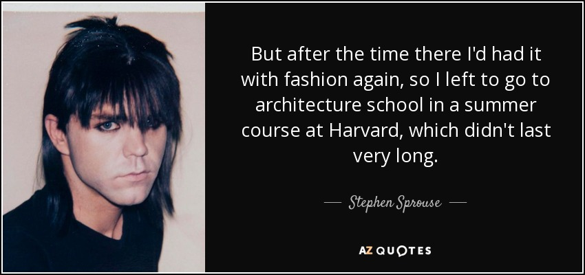 But after the time there I'd had it with fashion again, so I left to go to architecture school in a summer course at Harvard, which didn't last very long. - Stephen Sprouse
