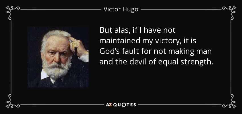 But alas, if I have not maintained my victory, it is God's fault for not making man and the devil of equal strength. - Victor Hugo
