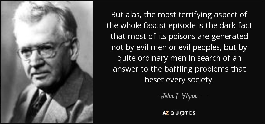 But alas, the most terrifying aspect of the whole fascist episode is the dark fact that most of its poisons are generated not by evil men or evil peoples, but by quite ordinary men in search of an answer to the baffling problems that beset every society. - John T. Flynn