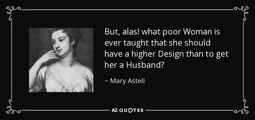 But, alas! what poor Woman is ever taught that she should have a higher Design than to get her a Husband? - Mary Astell