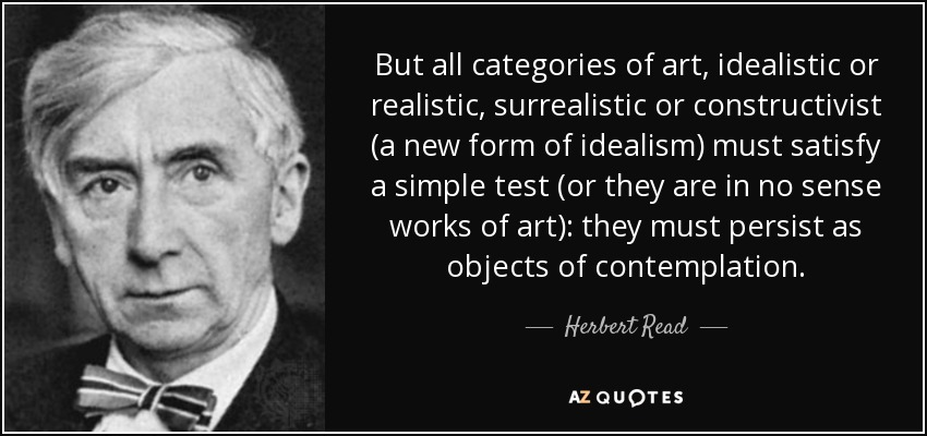 But all categories of art, idealistic or realistic, surrealistic or constructivist (a new form of idealism) must satisfy a simple test (or they are in no sense works of art): they must persist as objects of contemplation. - Herbert Read