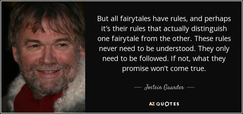 But all fairytales have rules, and perhaps it's their rules that actually distinguish one fairytale from the other. These rules never need to be understood. They only need to be followed. If not, what they promise won't come true. - Jostein Gaarder