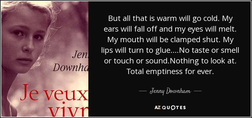 But all that is warm will go cold. My ears will fall off and my eyes will melt. My mouth will be clamped shut. My lips will turn to glue. ...No taste or smell or touch or sound.Nothing to look at. Total emptiness for ever. - Jenny Downham