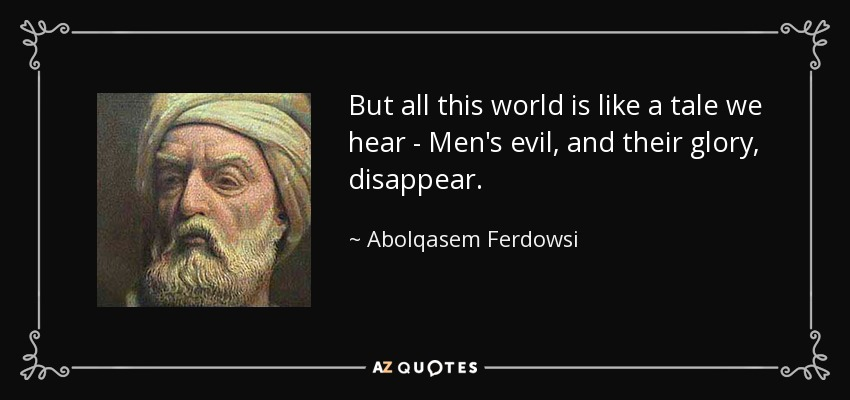 But all this world is like a tale we hear - Men's evil, and their glory, disappear. - Abolqasem Ferdowsi