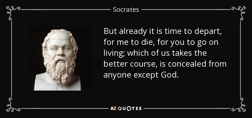 But already it is time to depart, for me to die, for you to go on living; which of us takes the better course, is concealed from anyone except God. - Socrates