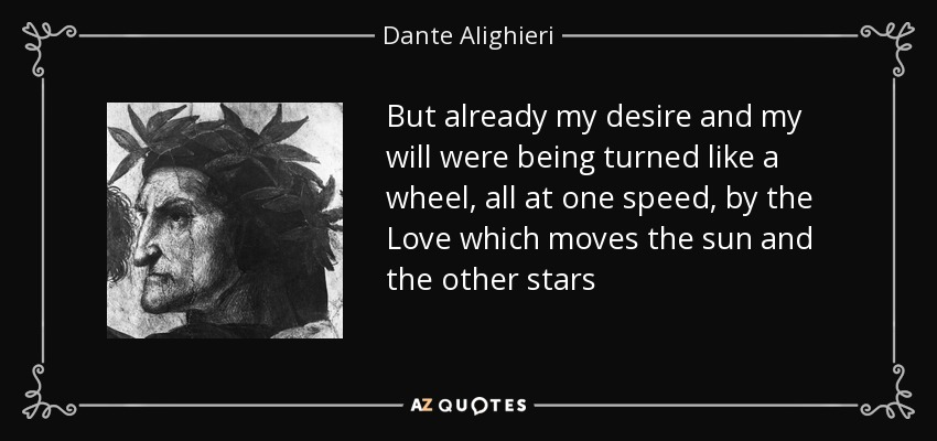 But already my desire and my will were being turned like a wheel, all at one speed, by the Love which moves the sun and the other stars - Dante Alighieri