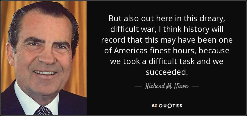 But also out here in this dreary, difficult war, I think history will record that this may have been one of Americas finest hours, because we took a difficult task and we succeeded. - Richard M. Nixon