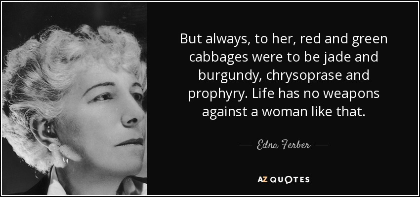 But always, to her, red and green cabbages were to be jade and burgundy, chrysoprase and prophyry. Life has no weapons against a woman like that. - Edna Ferber