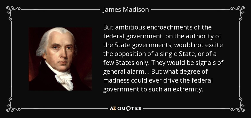 But ambitious encroachments of the federal government, on the authority of the State governments, would not excite the opposition of a single State, or of a few States only. They would be signals of general alarm . . . But what degree of madness could ever drive the federal government to such an extremity. - James Madison