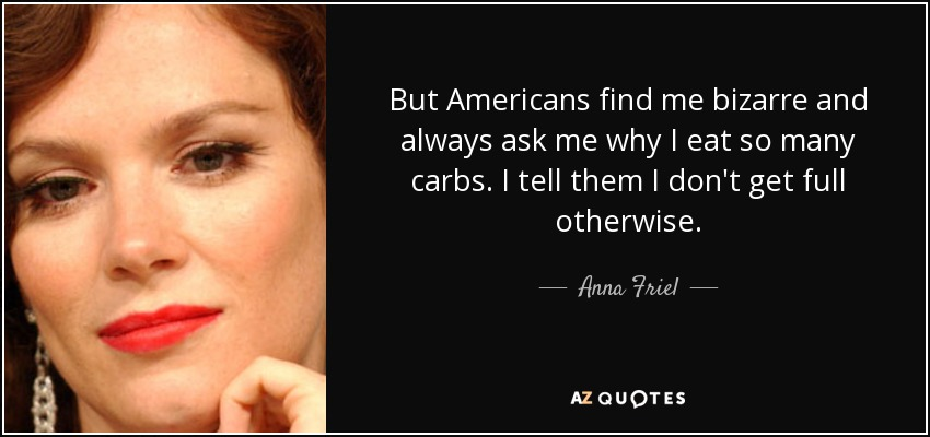 But Americans find me bizarre and always ask me why I eat so many carbs. I tell them I don't get full otherwise. - Anna Friel