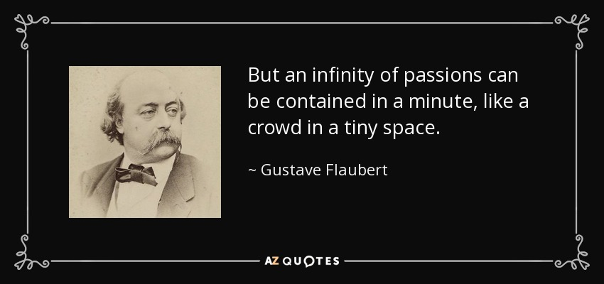 But an infinity of passions can be contained in a minute, like a crowd in a tiny space. - Gustave Flaubert