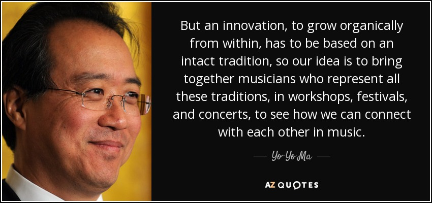 But an innovation, to grow organically from within, has to be based on an intact tradition, so our idea is to bring together musicians who represent all these traditions, in workshops, festivals, and concerts, to see how we can connect with each other in music. - Yo-Yo Ma