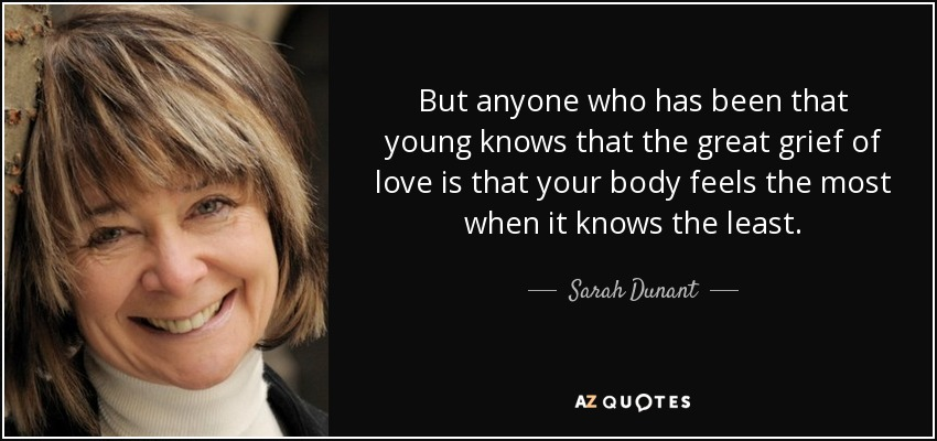 But anyone who has been that young knows that the great grief of love is that your body feels the most when it knows the least. - Sarah Dunant