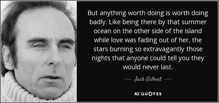 But anything worth doing is worth doing badly. Like being there by that summer ocean on the other side of the island while love was fading out of her, the stars burning so extravagantly those nights that anyone could tell you they would never last. - Jack Gilbert