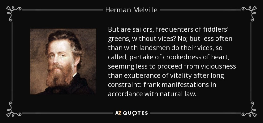 But are sailors, frequenters of fiddlers' greens, without vices? No; but less often than with landsmen do their vices, so called, partake of crookedness of heart, seeming less to proceed from viciousness than exuberance of vitality after long constraint: frank manifestations in accordance with natural law. - Herman Melville