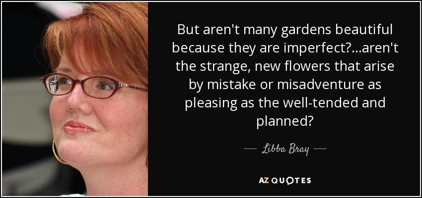 But aren't many gardens beautiful because they are imperfect?...aren't the strange, new flowers that arise by mistake or misadventure as pleasing as the well-tended and planned? - Libba Bray