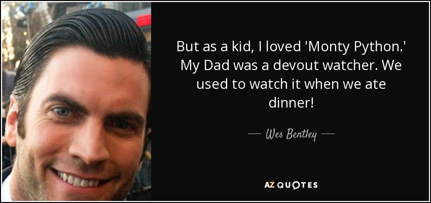 But as a kid, I loved 'Monty Python.' My Dad was a devout watcher. We used to watch it when we ate dinner! - Wes Bentley