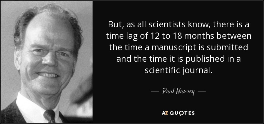 But, as all scientists know, there is a time lag of 12 to 18 months between the time a manuscript is submitted and the time it is published in a scientific journal. - Paul Harvey