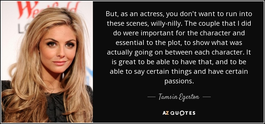 But, as an actress, you don't want to run into these scenes, willy-nilly. The couple that I did do were important for the character and essential to the plot, to show what was actually going on between each character. It is great to be able to have that, and to be able to say certain things and have certain passions. - Tamsin Egerton