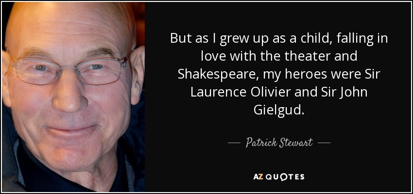 But as I grew up as a child, falling in love with the theater and Shakespeare, my heroes were Sir Laurence Olivier and Sir John Gielgud. - Patrick Stewart