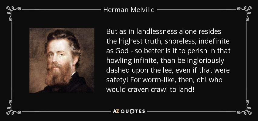 But as in landlessness alone resides the highest truth, shoreless, indefinite as God - so better is it to perish in that howling infinite, than be ingloriously dashed upon the lee, even if that were safety! For worm-like, then, oh! who would craven crawl to land! - Herman Melville