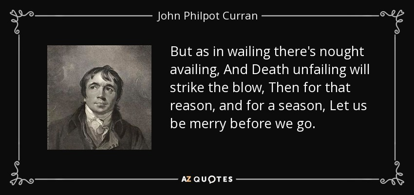 But as in wailing there's nought availing, And Death unfailing will strike the blow, Then for that reason, and for a season, Let us be merry before we go. - John Philpot Curran