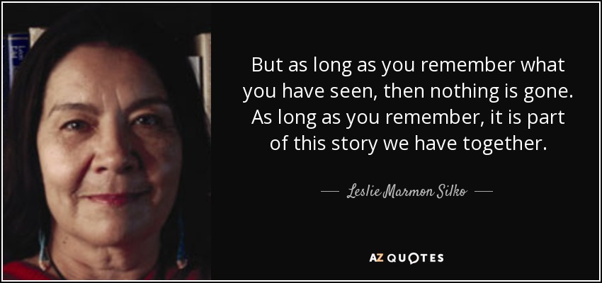 But as long as you remember what you have seen, then nothing is gone. As long as you remember, it is part of this story we have together. - Leslie Marmon Silko
