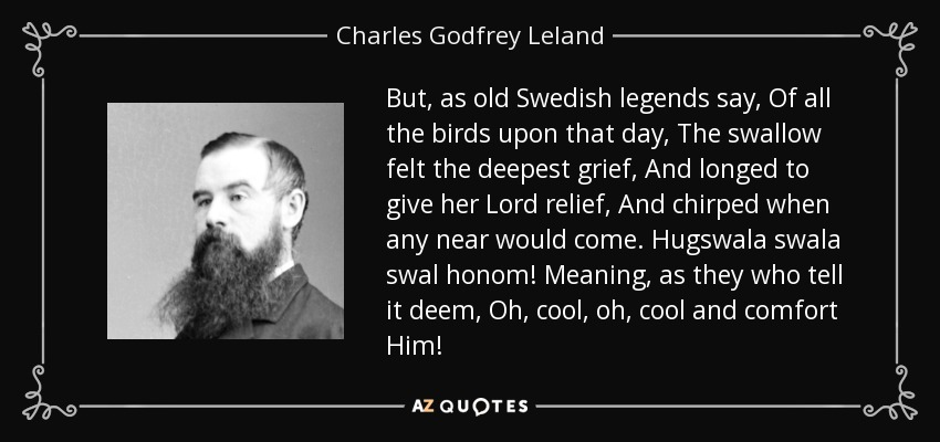But, as old Swedish legends say, Of all the birds upon that day, The swallow felt the deepest grief, And longed to give her Lord relief, And chirped when any near would come. Hugswala swala swal honom! Meaning, as they who tell it deem, Oh, cool, oh, cool and comfort Him! - Charles Godfrey Leland