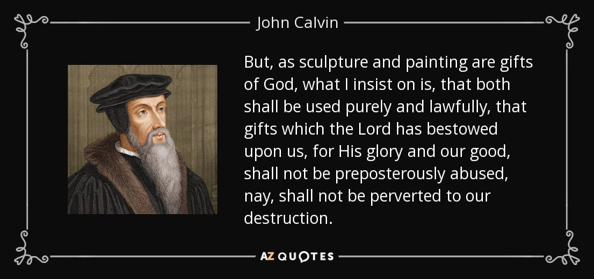 But, as sculpture and painting are gifts of God, what I insist on is, that both shall be used purely and lawfully, that gifts which the Lord has bestowed upon us, for His glory and our good, shall not be preposterously abused, nay, shall not be perverted to our destruction. - John Calvin