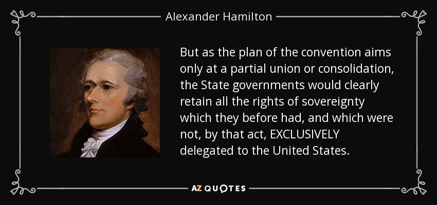 But as the plan of the convention aims only at a partial union or consolidation, the State governments would clearly retain all the rights of sovereignty which they before had, and which were not, by that act, EXCLUSIVELY delegated to the United States. - Alexander Hamilton
