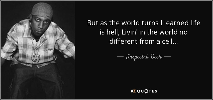 But as the world turns I learned life is hell, Livin' in the world no different from a cell... - Inspectah Deck