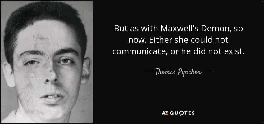 But as with Maxwell's Demon, so now. Either she could not communicate, or he did not exist. - Thomas Pynchon