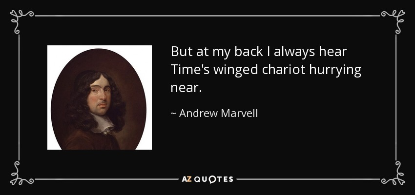 But at my back I always hear Time's winged chariot hurrying near. - Andrew Marvell