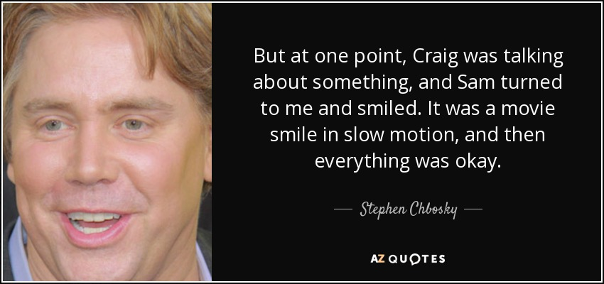 But at one point, Craig was talking about something, and Sam turned to me and smiled. It was a movie smile in slow motion, and then everything was okay. - Stephen Chbosky