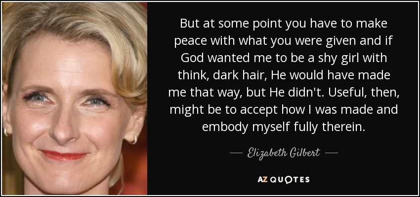 But at some point you have to make peace with what you were given and if God wanted me to be a shy girl with think, dark hair, He would have made me that way, but He didn't. Useful, then, might be to accept how I was made and embody myself fully therein. - Elizabeth Gilbert