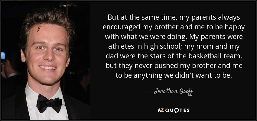 But at the same time, my parents always encouraged my brother and me to be happy with what we were doing. My parents were athletes in high school; my mom and my dad were the stars of the basketball team, but they never pushed my brother and me to be anything we didn't want to be. - Jonathan Groff