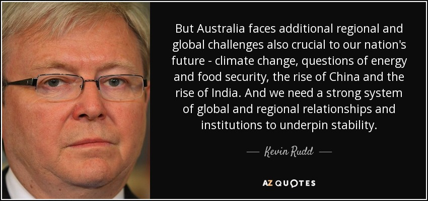 But Australia faces additional regional and global challenges also crucial to our nation's future - climate change, questions of energy and food security, the rise of China and the rise of India. And we need a strong system of global and regional relationships and institutions to underpin stability. - Kevin Rudd