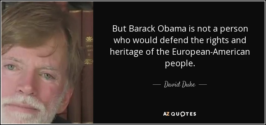 But Barack Obama is not a person who would defend the rights and heritage of the European-American people. - David Duke